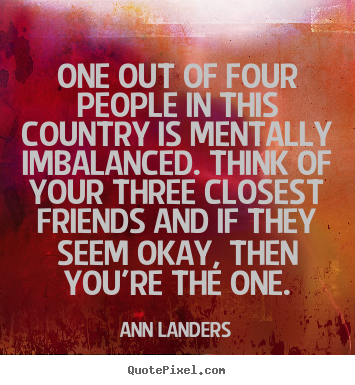 Ann Landers poster quotes - One out of four people in this country is mentally imbalanced. think.. - Friendship quotes