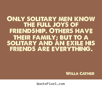 Only solitary men know the full joys of friendship. others.. Willa Cather popular friendship quotes