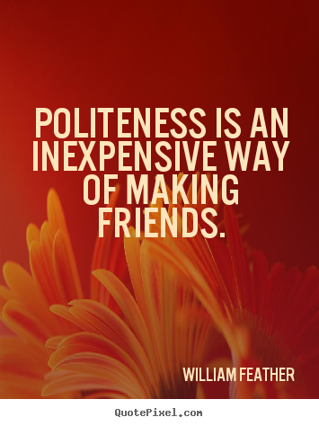 Sayings about friendship - Politeness is an inexpensive way of making friends.