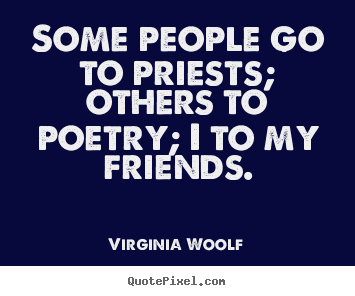 Quote about friendship - Some people go to priests; others to poetry;..