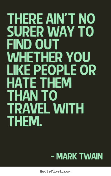 There ain't no surer way to find out whether you like people or hate.. Mark Twain  friendship quote