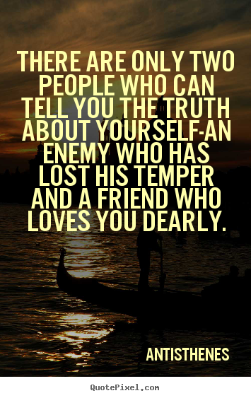 There are only two people who can tell you the truth about yourself-an.. Antisthenes popular friendship quotes