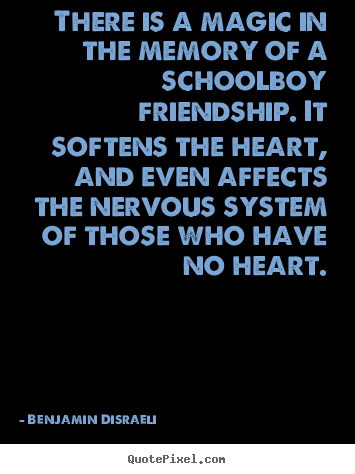 There is a magic in the memory of a schoolboy friendship. it.. Benjamin Disraeli good friendship quote