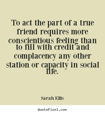 Sarah Ellis picture quotes - To act the part of a true friend requires more conscientious.. - Friendship quotes