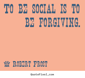 Quotes about friendship - To be social is to be forgiving.