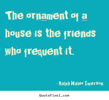 The ornament of a house is the friends who frequent.. Ralph Waldo Emerson famous friendship quote