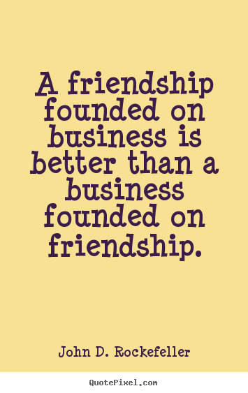 Friendship quotes - A friendship founded on business is better..