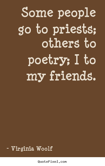 Virginia Woolf image quotes - Some people go to priests; others to poetry; i to my friends. - Friendship quotes