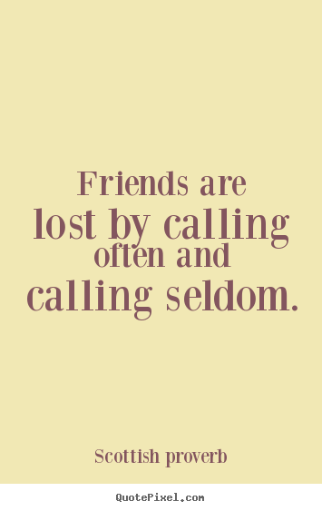 Make personalized picture quotes about friendship - Friends are lost by calling often and calling seldom.