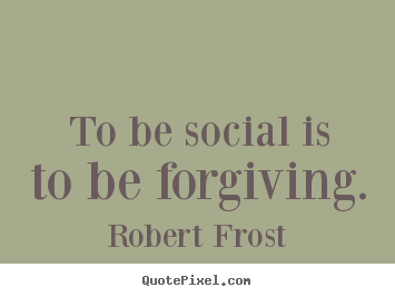 To be social is to be forgiving. Robert Frost popular friendship quote