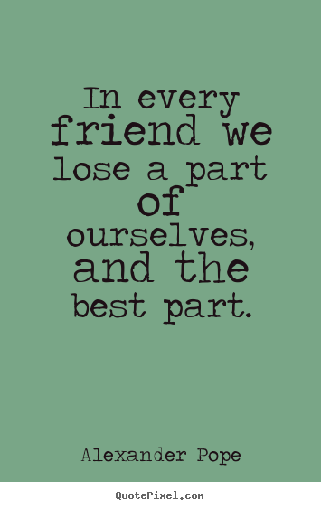 Friendship quote - In every friend we lose a part of ourselves, and..