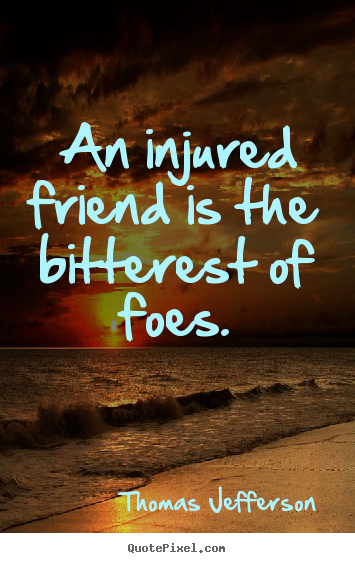 Thomas Jefferson photo quote - An injured friend is the bitterest of foes. - Friendship quotes
