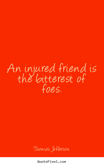 Friendship sayings - An injured friend is the bitterest of foes.