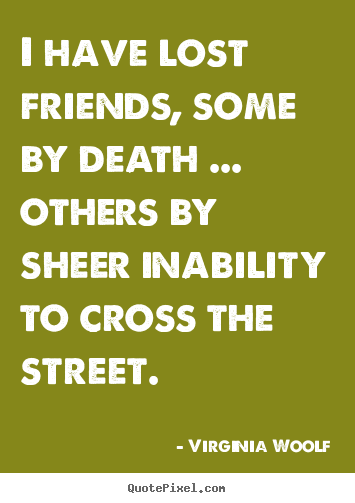 Friendship quote - I have lost friends, some by death ... others by sheer inability..