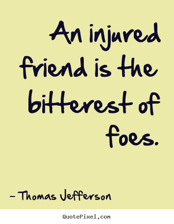 Friendship quotes - An injured friend is the bitterest of foes.