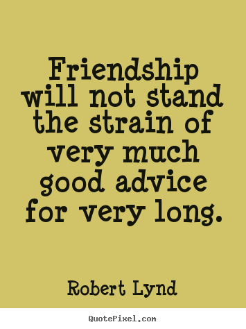 Robert Lynd picture quotes - Friendship will not stand the strain of very.. - Friendship quotes