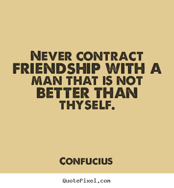 Create custom picture quote about friendship - Never contract friendship with a man that is not better..
