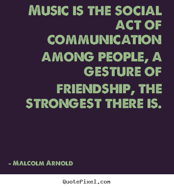 Friendship quotes - Music is the social act of communication among people, a gesture..