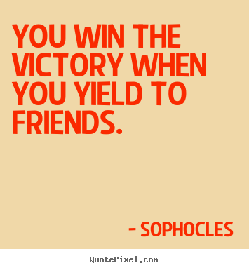 Quote about friendship - You win the victory when you yield to friends.