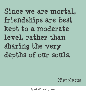 Friendship quotes - Since we are mortal, friendships are best kept to a moderate..