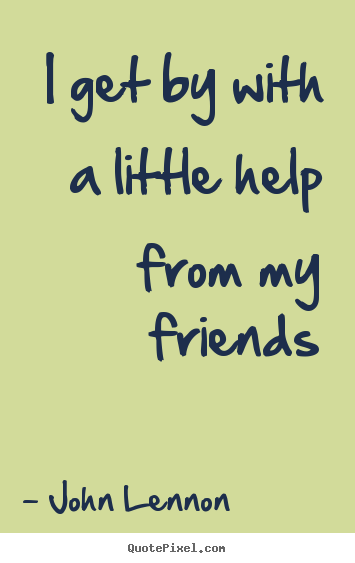 I get by with a little help from my friends John Lennon great friendship quotes