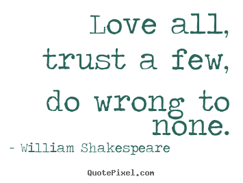 Quotes about friendship - Love all, trust a few, do wrong to none.