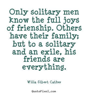 Quotes about friendship - Only solitary men know the full joys of frienship. others..