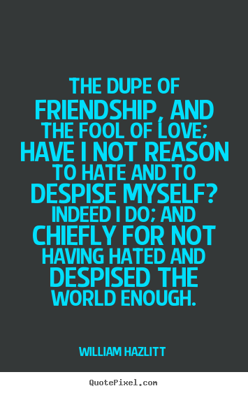 The dupe of friendship, and the fool of love; have i not reason to hate.. William Hazlitt  friendship quotes