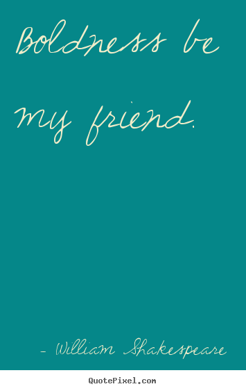 Make custom picture quotes about friendship - Boldness be my friend.