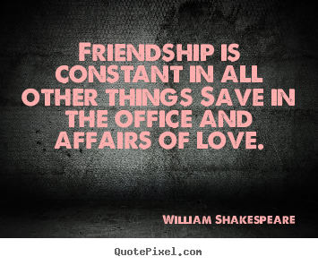 Make custom photo quote about friendship - Friendship is constant in all other things save in..