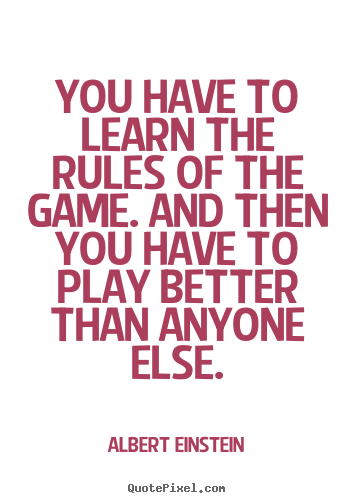You have to learn the rules of the game. and then you have.. Albert Einstein good inspirational quote
