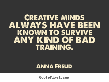 Create picture quotes about inspirational - Creative minds always have been known to survive any kind of bad..