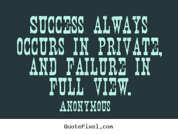Inspirational quote - Success always occurs in private, and failure in full view.