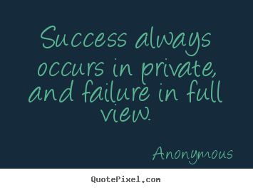 Inspirational quotes - Success always occurs in private, and failure in full view.
