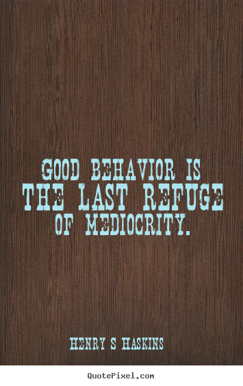 Henry S Haskins picture quotes - Good behavior is the last refuge of mediocrity. - Inspirational quotes