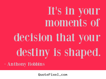 Inspirational sayings - It's in your moments of decision that your destiny is shaped.