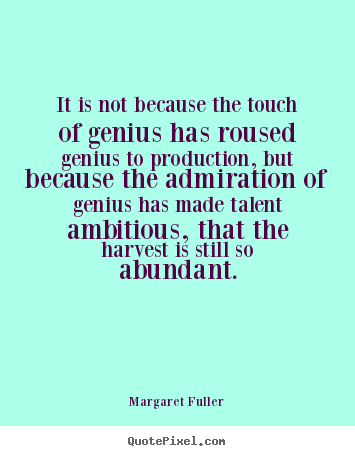 It is not because the touch of genius has roused genius.. Margaret Fuller famous inspirational quote