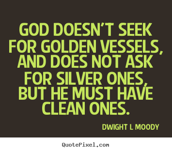 Inspirational quote - God doesn't seek for golden vessels, and does not ask..