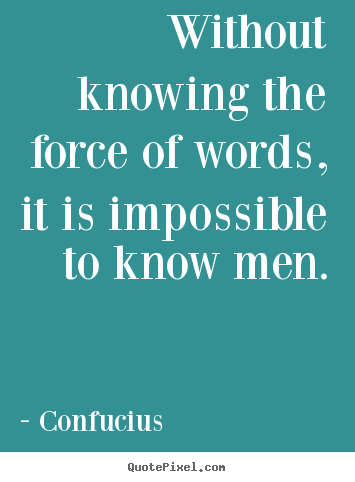 Without knowing the force of words, it is impossible to know men. Confucius good inspirational quote