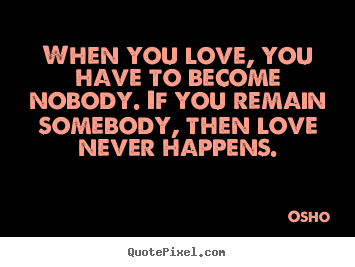 When you love, you have to become nobody. if you remain somebody,.. Osho famous inspirational quote