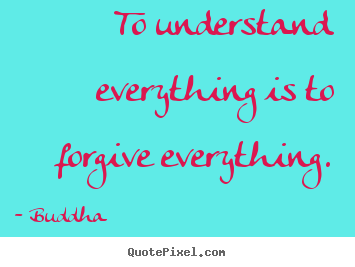 Inspirational quote - To understand everything is to forgive everything.