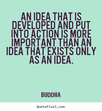 An idea that is developed and put into action.. Buddha good inspirational quotes