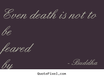Buddha picture quotes - Even death is not to be feared by one who has lived wisely. - Inspirational quotes