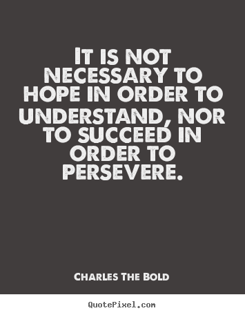 Charles The Bold image sayings - It is not necessary to hope in order to understand, nor to succeed in.. - Inspirational quotes