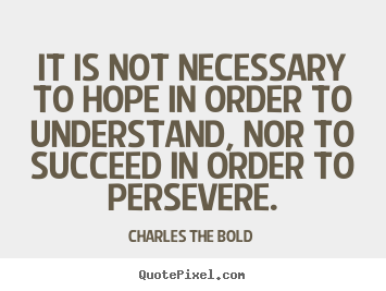 Charles The Bold picture quotes - It is not necessary to hope in order to understand, nor to succeed in.. - Inspirational quote