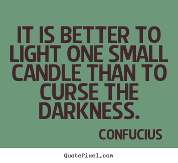 Quotes about inspirational - It is better to light one small candle than to curse the darkness.