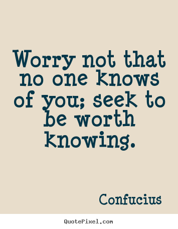 Quotes about inspirational - Worry not that no one knows of you; seek to be worth knowing.