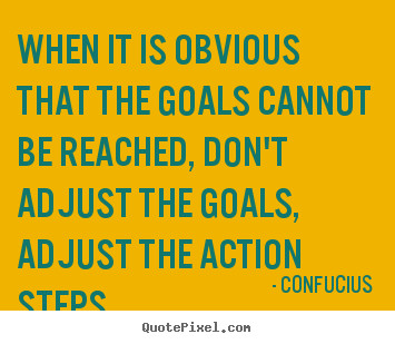 When it is obvious that the goals cannot be reached, don't adjust.. Confucius top inspirational quotes