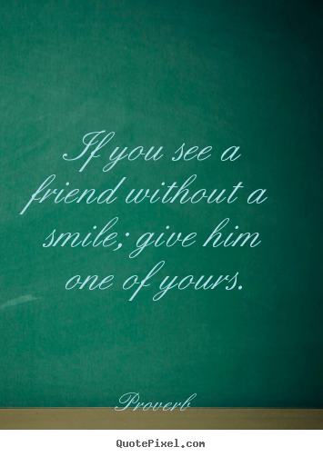 Quote about inspirational - If you see a friend without a smile; give..