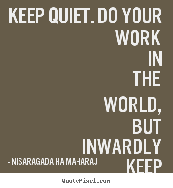Nisaragada Ha Maharaj picture quotes - Keep quiet. do your work in the world, but inwardly.. - Inspirational quotes
